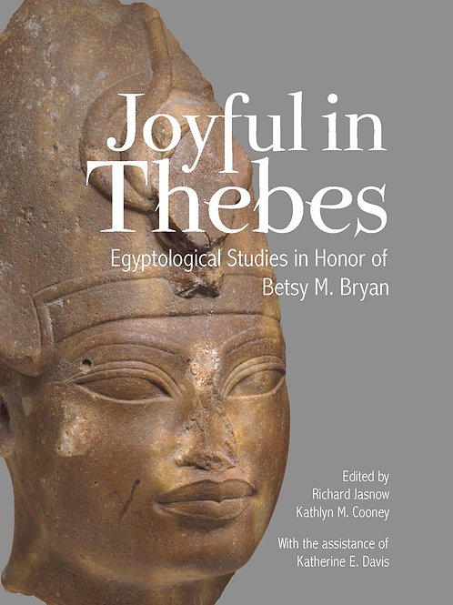 Joyful in Thebes: Egyptological Studies in Honor of Betsy M. Bryan
