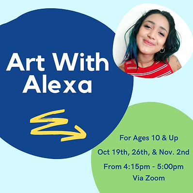 """On a blue background there are 3 rounded shapes. The first has a picture of Alexa in it. The second is blue and reads """"Art With Alexa"""" and has an arrow that points to the third. The third is a green circle with the text """"For Ages 10 & Up. Oct 19th, 26th, & Nov 2nd. From 4:15pm - 5:00pm. Via Zoom"""
