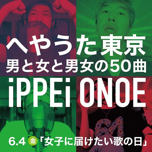 へやうた東京 男と女と男女の50曲「iPPEi ONOE」 <6.4(金)女子に届けたい歌の日>