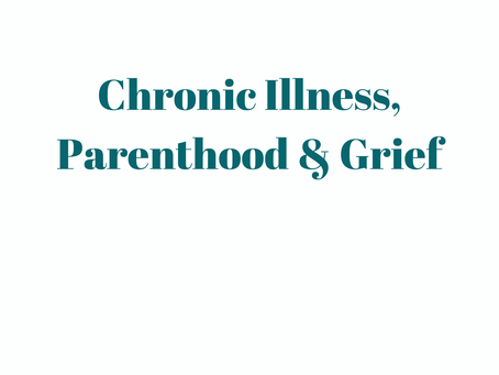 Chronic Illness, Parenthood and Grief.