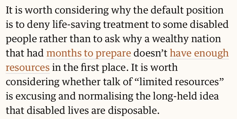 """It is worth considering why the default position is to deny life-saving treatment to some disabled people rather than to ask why a wealthy nation that had months to prepare doesn't have enough resources in the first place. It is worth considering whether talk of ""limited resources"" is excusing and normalising the long-held idea that disabled lives are disposable."""