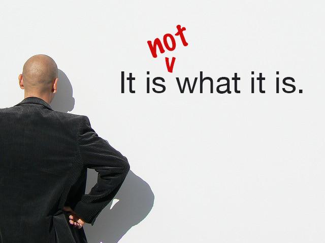It is what it is....Or is it?