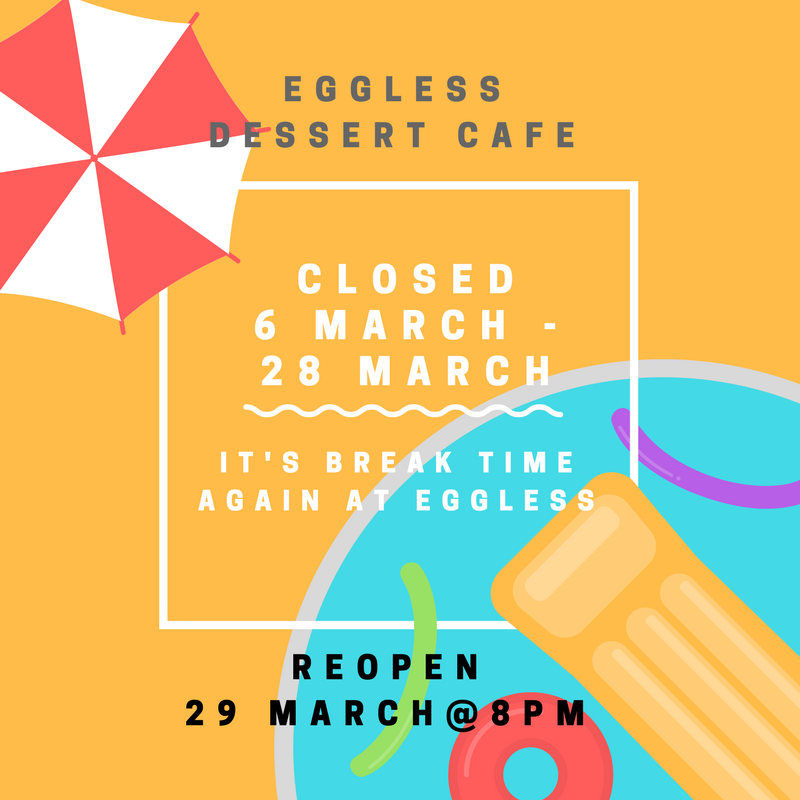 Eggless is closed from 6 March to 28 March and reopening on Wed 29 March @ 8pm with our brand new April dessert menu!!