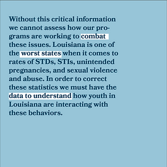 Without this critical information e cannot assess how our programs are working to combat these issues. Louisiana i one of the worst states when it comes of STDs, STIs, uninteded pregnancies and sexual violence and abuse. In order to correct these statistics we must have the data to understand how youth in Louisiana are interacting with these behaviors.