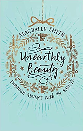 Unearthly Beauty:Through Advent with the Saints