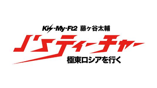 Kis-My-Ft2藤ヶ谷太輔J'sティーチャー極東ロシアを行く