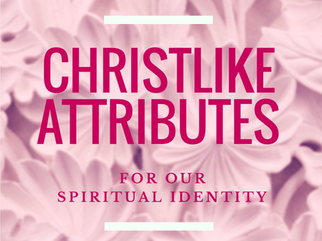 Eight Christlike Attributes for Our Spiritual Identity