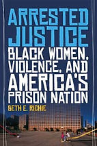 Richie 2012. Arrested Justice: Black Women, Violence, and American's Prison Nation.