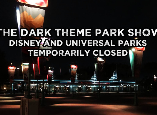 The Dark Theme Park Show -    Disney and Universal Parks Temporarily Closed