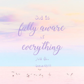 God is fully aware of everything you do. ~ Quran 63:11