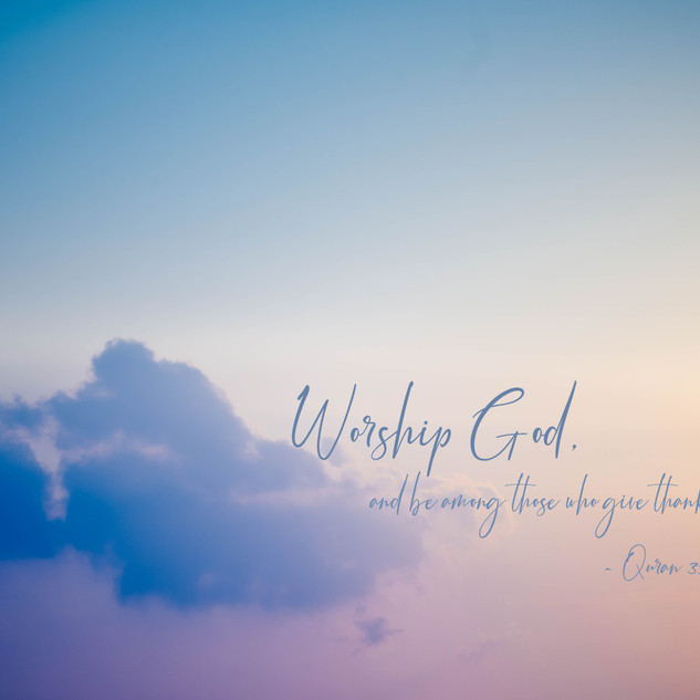 Worship God, and be among those who give thanks. ~ Quran 39:66