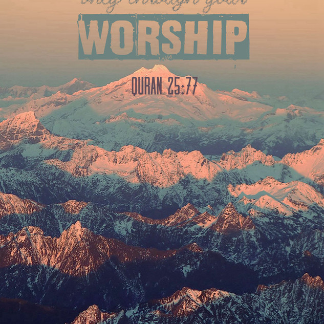 You attain value at my Lord only through your worship. ~ Quran 25:77