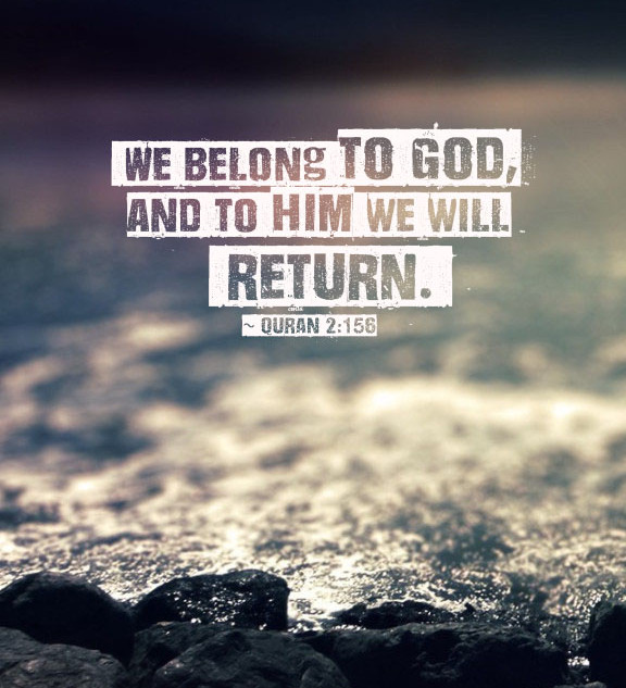 We belong to God, and to Him we will return. ~ Quran 2:156