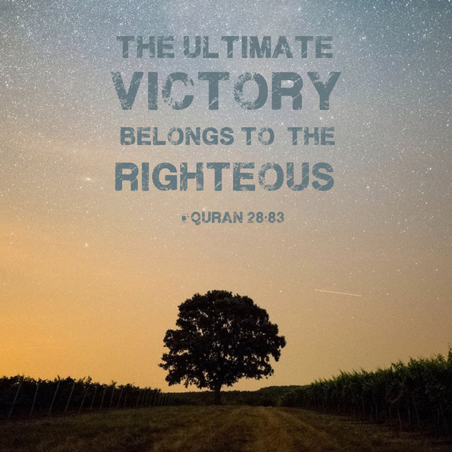 The ultimate victory belongs to the righteous. ~ Quran 28:83