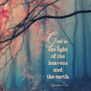 God is the light of the heavens and the earth. ~ Quran 24:35