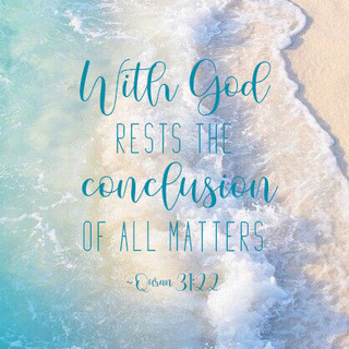 With God rests the conclusion of all matters. ~ Quran 31:22