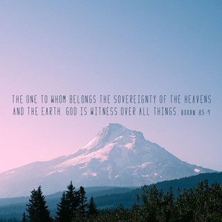 The One to whom belongs the sovereignty of the heavens and the earth. God is Witness over all things. ~ Quran 85:9