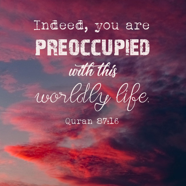 Indeed, you are preoccupied with this worldly life. ~ Quran 87:16