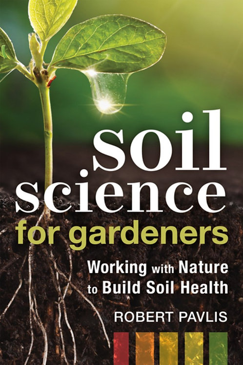 Soil Science for Gardeners; Working with Nature to Build Soil Health