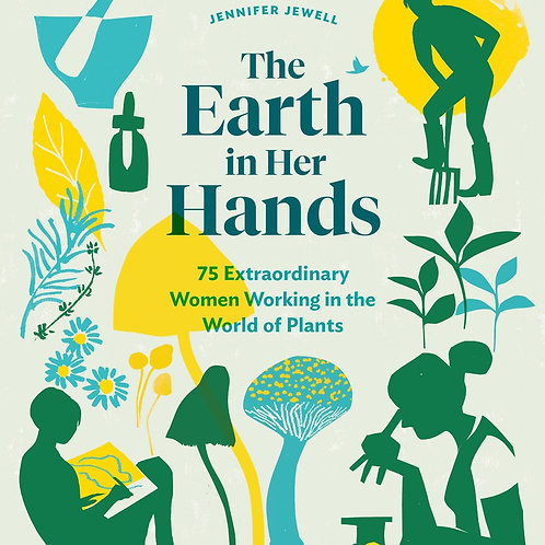 The Earth in Her Hands; 75 Extraordinary Women Working in the World of Plants