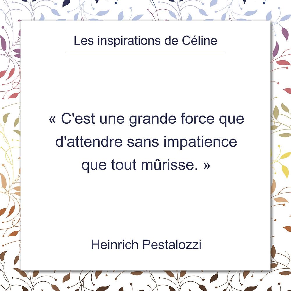 Les inspirations de Céline Kempf, citation de Heinrich Pestalozzi, au sujet de la force de la patience
