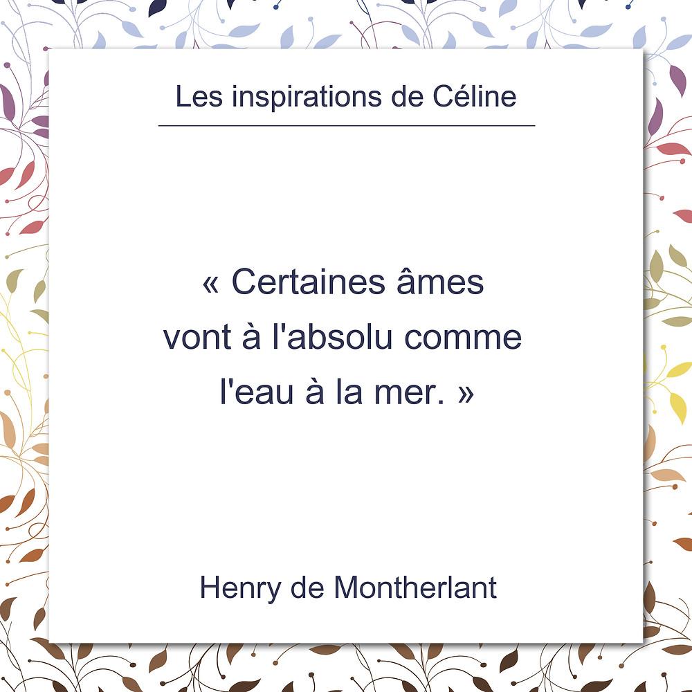 Les inspirations de Céline Kempf, citation d'Henry de Monteherlant, au sujet de certaines âme et de l'absolu.