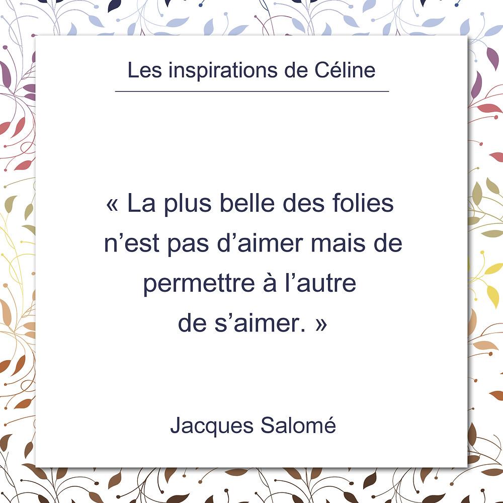 Les inspirations de Céline Kempf, citation de Jacques Salomé sur l'amour et la folie de permettre à l'autre de s'aimer..