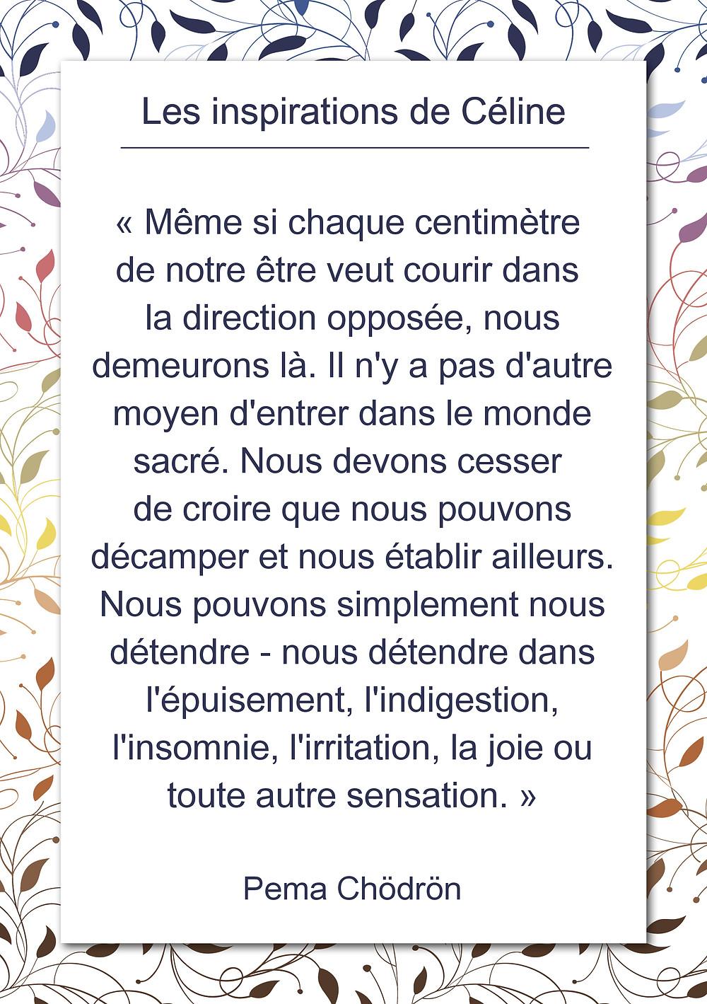 Les inspirations de Céline Kempf, citation de Pema Chödrön sur le fait de se détendre en présence de ce qui est.