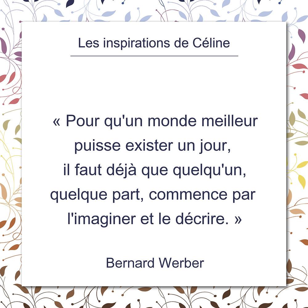 Les inspirations de Céline Kempf, citation de Bernard Werber, un monde meilleur, l'imaginer et le décrire.