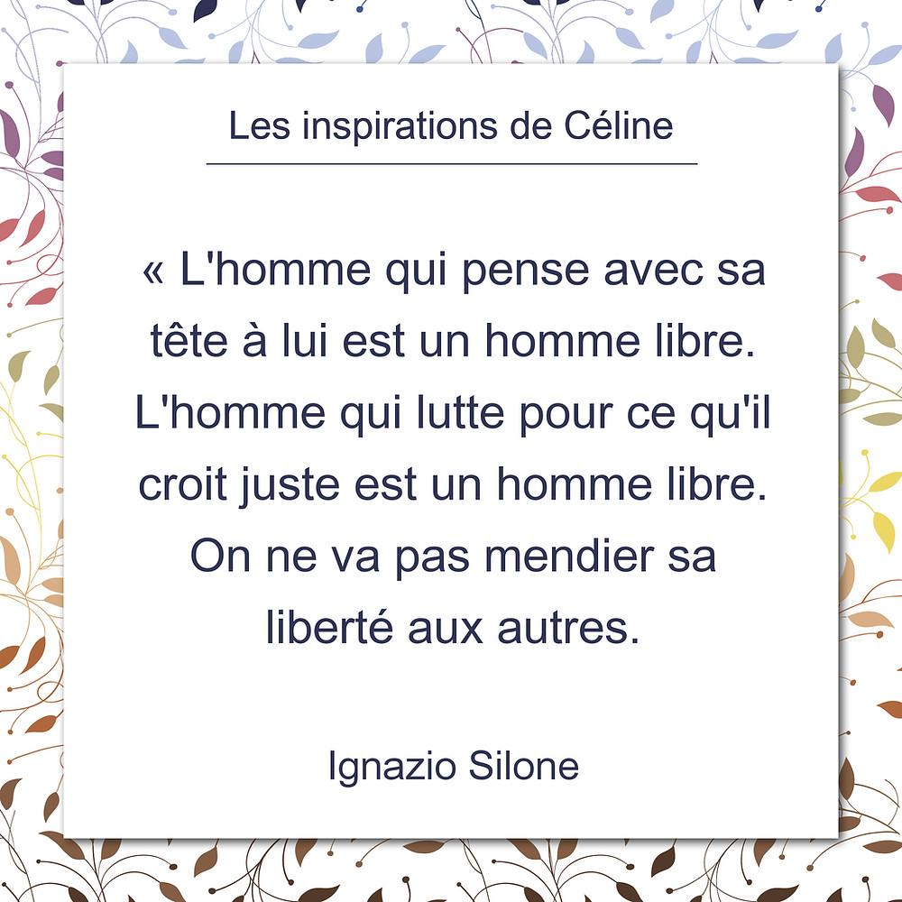 Les inspirations de Céline Kempf, citation d'Ignazio Silone au sujet de ne pas aller mendier sa liberté aux autres
