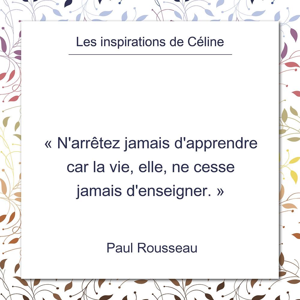 Les inspirations de Céline Kempf, citation de Paul Rousseau, ne jamais cesser d'apprendre de la vie