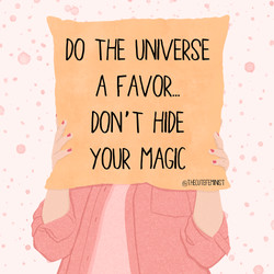 Do the Universe a favor...don't hide your magic.