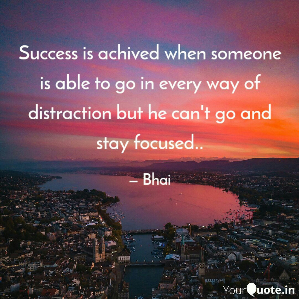 success is achived when someone can go in every way of distractionn but he can't