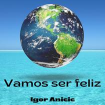 """Igor Anicic Releases New Single - """"Vamos ser feliz"""""""