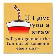 If I gave you a straw will you suck the fun out of someone else's day?