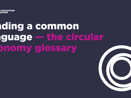 Finding a common language — circular economy glossary launched by Ellen MacArthur Foundation