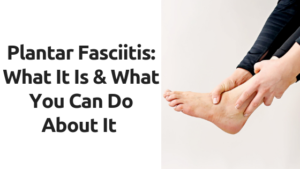 Plantar Faciitis: What It Is & What You Can Do About It
