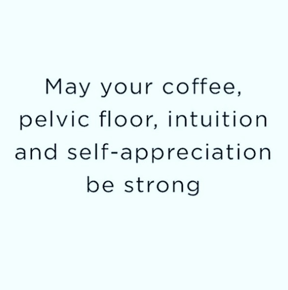 text on a pastel background may your coffee, pelvic floor, intution and self-appreciation be strong