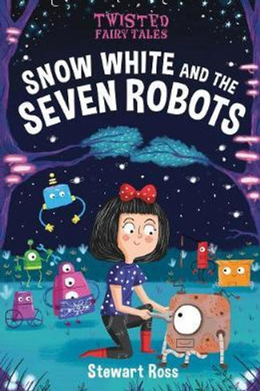 Twisted Fairy Tales: Snow White and the Seven Robots Stewart Ross