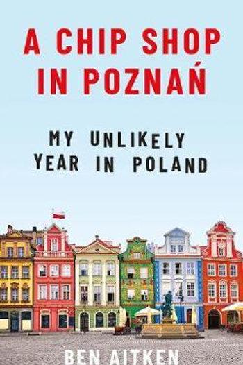 Chip Shop in Poznan: My Unlikely Year in Poland Ben Aitken
