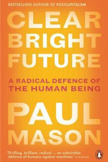 Clear Bright Future: A Radical Defence of the Human Being Paul Mason