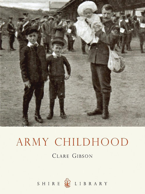Army Childhood: British Army Children's Lives and Times Clare Gibson