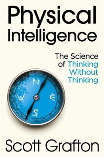Physical Intelligence: The Science of Thinking Without Thinking Scott Grafton