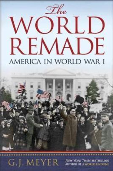 World Remade America In World War I G. J. Meyer