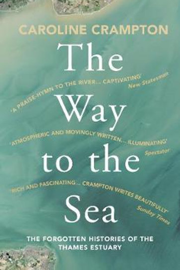 Way to the Sea: The Forgotten Histories of the Thames Estuary Caroline Crampton