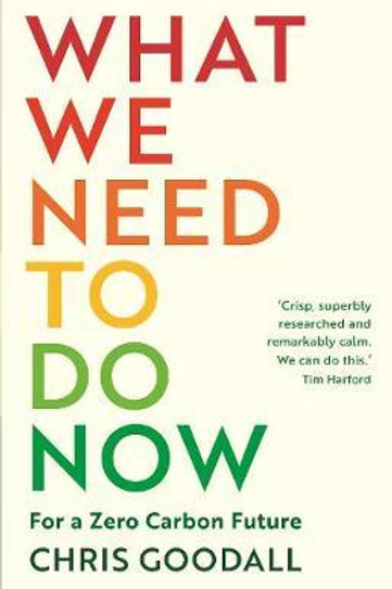 What We Need to Do Now: For a Zero Carbon Future Chris Goodall