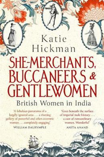 She-Merchants, Buccaneers and Gentlewomen: British Women in India Katie Hickman