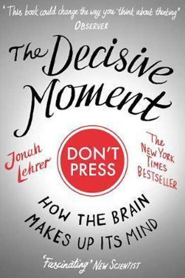 Decisive Moment: How The Brain Makes Up Its Mind Jonah Lehrer