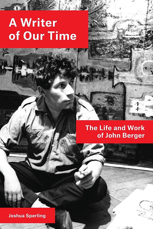 Writer of Our Time: The Life and Work of John Berger Joshua Sperling
