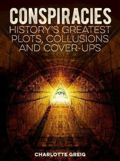 Conspiracies: History's Greatest Plots, Collusions and Cover-Ups Charlotte Greig